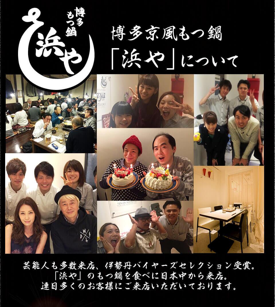 博多京風もつ鍋  「浜や」について / 芸能人も多数来店、伊勢丹バイヤーズセレクション受賞。 「浜や」のもつ鍋を食べに日本中から来店。 連日多くのお客様にご来店いただいております。