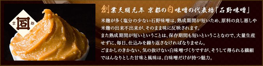 創業天明元年 京都の白味噌の代表格「石野味噌」米麹が多く塩分の少ない石野味噌は、熟成期間が短いため、原料の良し悪しや米麹の出来不出来が、そのまま味に反映されます。また熟成期間が短いということは、保存期間も短いということなので、大量生産せずに、毎日、仕込みを繰り返さなければなりません。ごまかしのきかない、気の抜けない白味噌づくりですが、そうして得られる繊細ではんなりとした甘味と風味は、白味噌だけが持つ魅力。